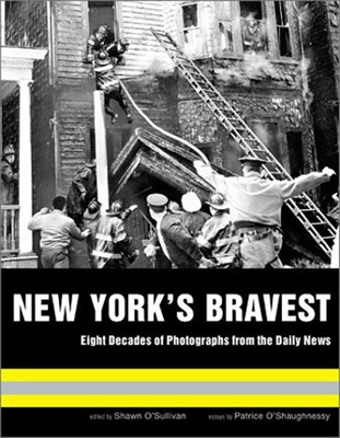 New York's Bravest; Eight Decades Of Photographs From The Daily News
